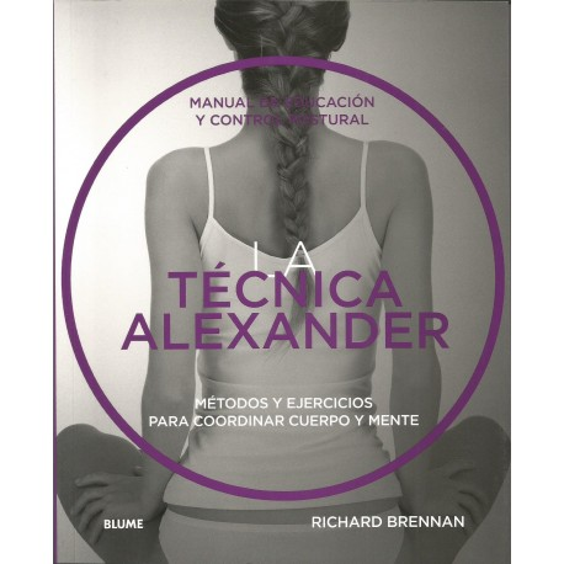 LA TÉCNICA ALEXANDER - MANUAL DE EDUCACIÓN Y CONTROL POSTURAL